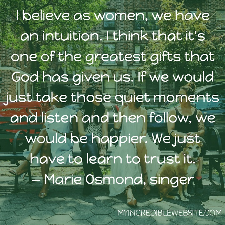Marie Osmond on Women's Intuition: I believe as women, we have an intuition. I think that it's one of the greatest gifts that God has given us. If we would just take those quiet moments and listen and then follow, we would be happier. We just have to learn to trust it.
