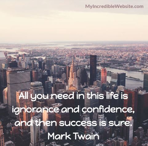 College Dropouts Hall of Fame - Mark Twain on Success: All you need in this life is ignorance and confidence, and then success is sure.