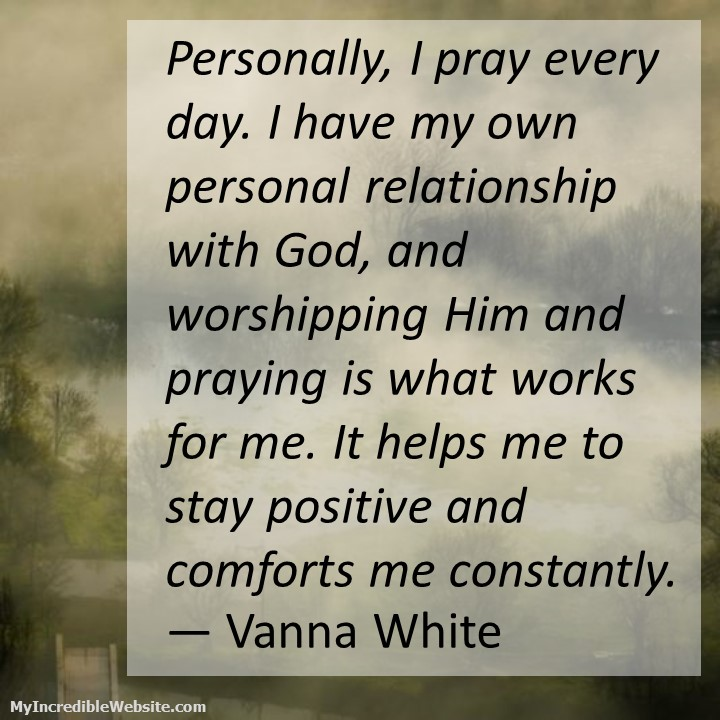 Vanna White on Prayer: Personally, I pray every day. I have my own personal relationship with God, and worshipping Him and praying is what works for me. It helps me to stay positive and comforts me constantly.