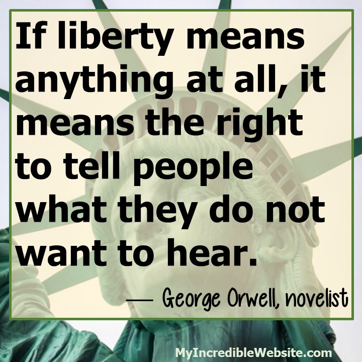 George Orwell on Liberty: If liberty means anything at all, it means the right to tell people what they do not want to hear.— George Orwell, novelist