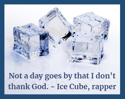 Not a day goes by that I don't thank God. — Ice Cube, rapper and actor ... Your day should never go by as well without thanking God. And blessing others!