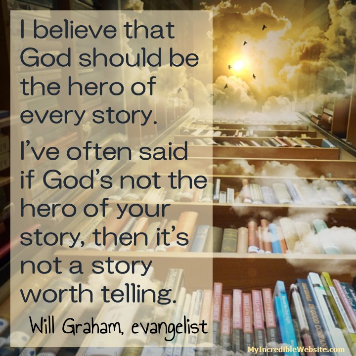 I believe that God should be the hero of every story. I've often said if God's not the hero of your story then it's not a story worth telling. — Will Graham, evangelist
