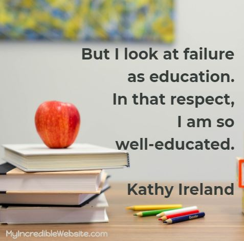 Kathy Ireland: But I look at failure as education. In that respect, I am so well-educated.