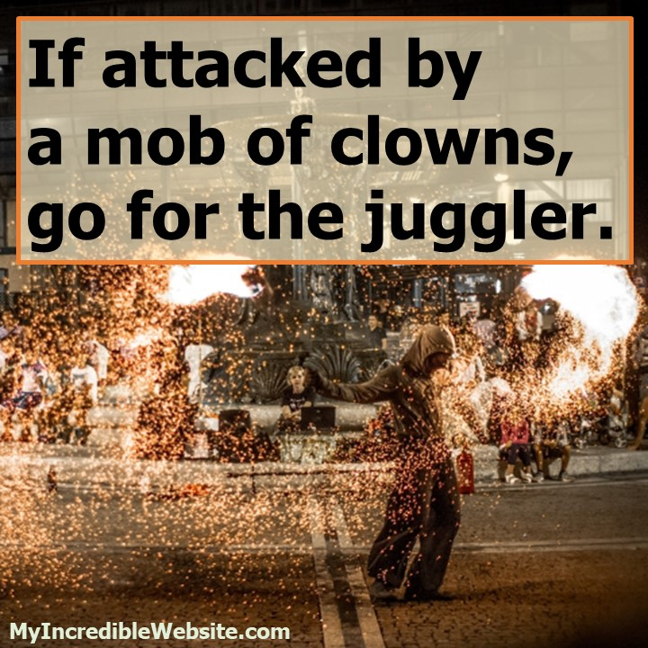 Funny but wise advice: If attacked by a mob of clowns, go for the juggler.