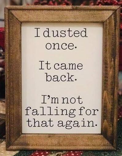 I dusted once. It came back. I'm not falling for that again. What about you? What have you fallen for that came back to haunt you?