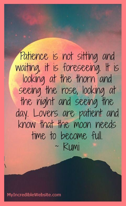 Rumi on Patience: Patience is not sitting and waiting. It is foreseeing. It is looking at the thorn and seeing the rose, looking at the night and seeing the day. Lovers are patient and know that the moon needs time to become full.