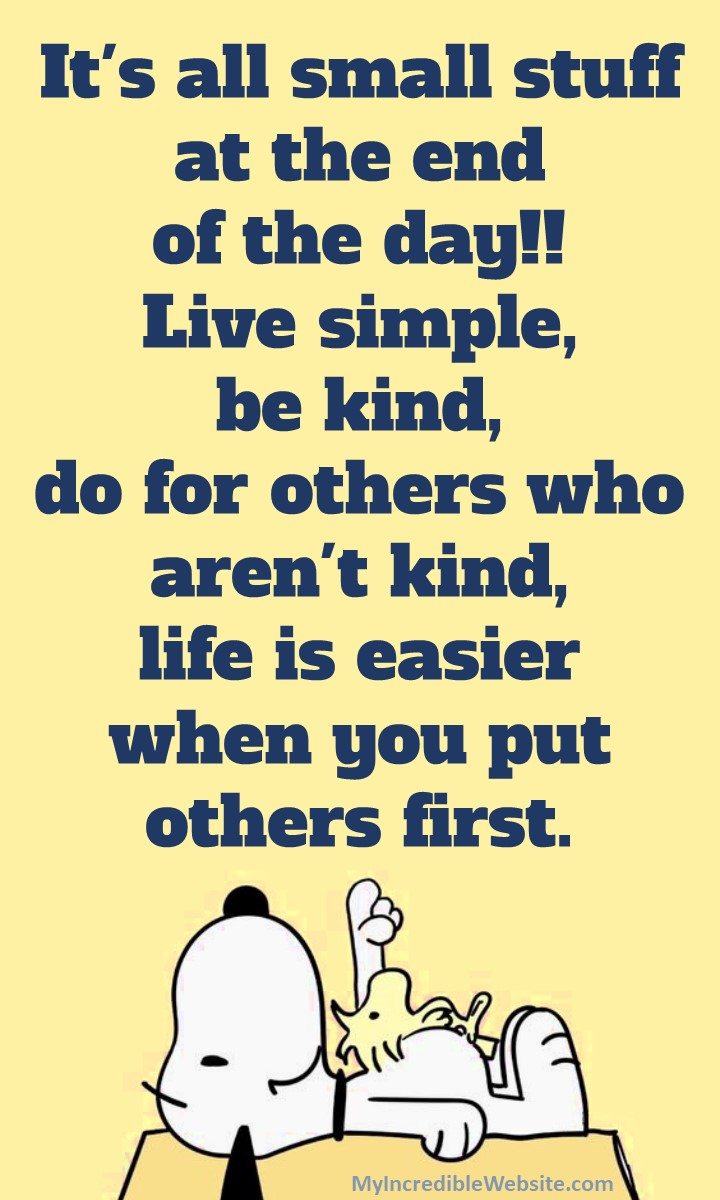 It's all small stuff at the end of the day!! Live simple, be kind, do for others who aren't kind. Life is easier when you put others first. ... Snoopy and Woodstock