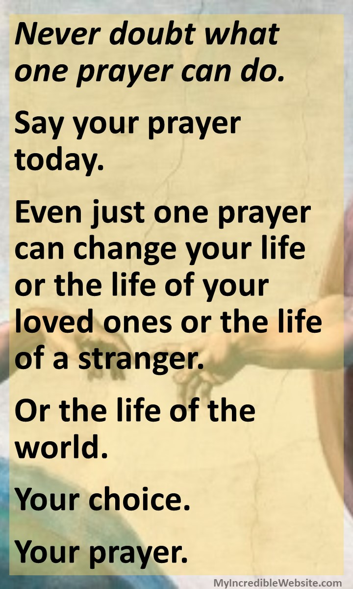 Never doubt what one prayer can do. Say your prayer today. Even just one prayer can change your life or the life of your loved ones or the life of a stranger. Or the life of the world. Your choice. Your prayer.