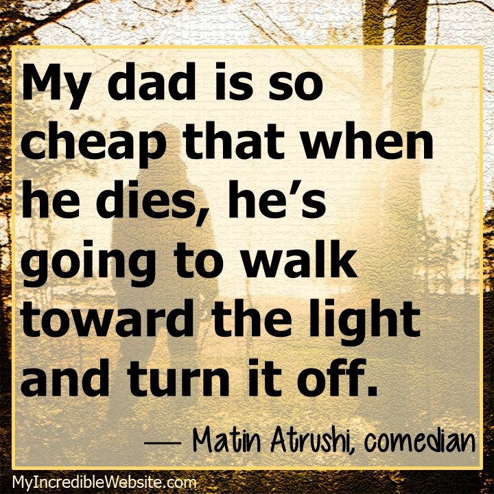 Walk Toward the Light Meme - My dad is so cheap that when he dies, he's going to walk toward the light and turn it off. — Matin Atrushi, comedian