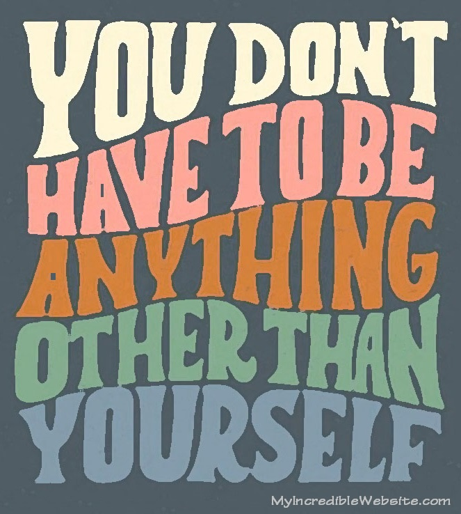 Be You: You don't have to be anything other than yourself.
