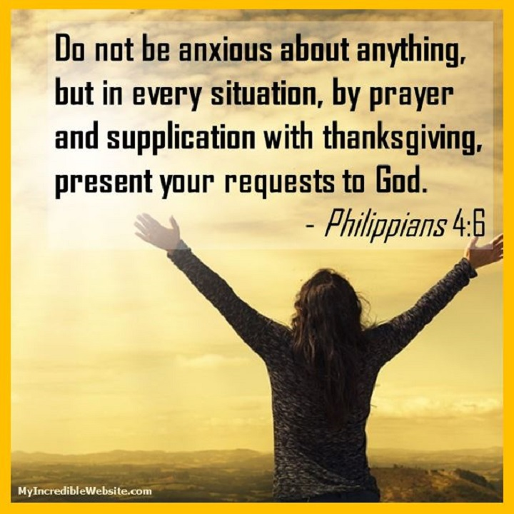 Do not be anxious about anything, but in every situation, by prayer and supplication with thanksgiving, present your requests to God. — Philippians 4:6