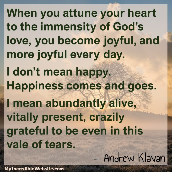 Andrew Klavan on God's Love: When you attune your heart to the immensity of God's love, you become joyful, and more joyful every day. I don't mean happy. Happiness comes and goes. I mean abundantly alive, vitally present, crazily grateful to be even in this vale of tears. #love #joy #happiness
