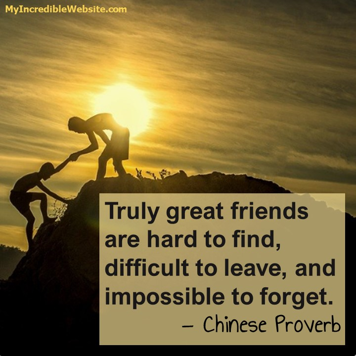 Truly great friends are hard to find, difficult to leave, and impossible to forget. — Chinese proverb