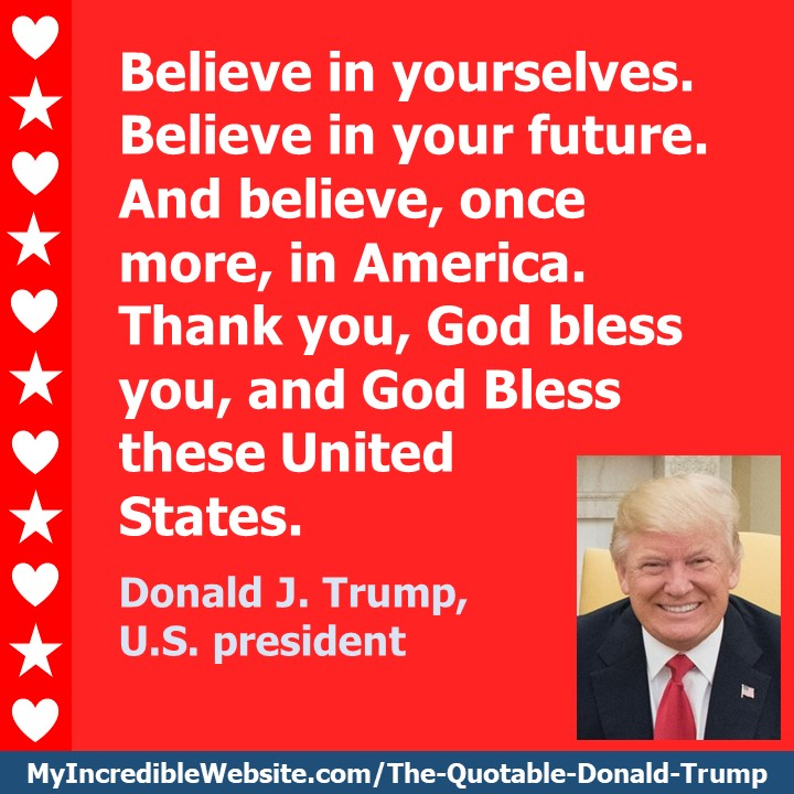 Donald Trump - Believe in America: Believe in yourselves. Believe in your future. And believe, once more, in America. Thank you, God bless you, and God Bless these United States. — Donald J. Trump, U.S. president