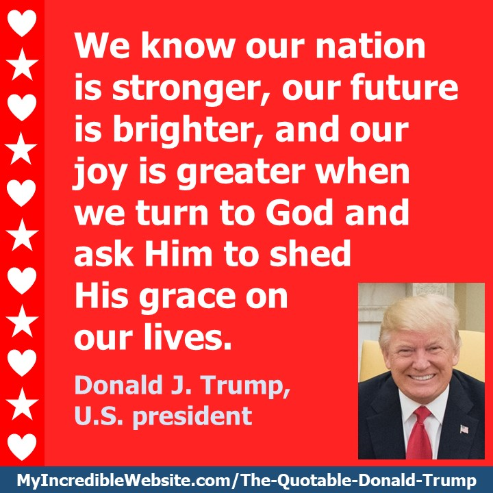 Donald Trump: On God's Grace - We know our nation is stronger, our future is brighter, and our joy is greater when we turn to God and ask Him to shed His grace on our lives. — Donald J. Trump, U.S. president