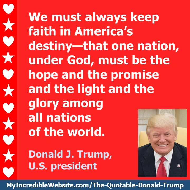 We must always keep faith in America's destiny—that one nation, under God, must be the hope and the promise and the light and the glory among all nations of the world. — Donald J. Trump, U.S. president