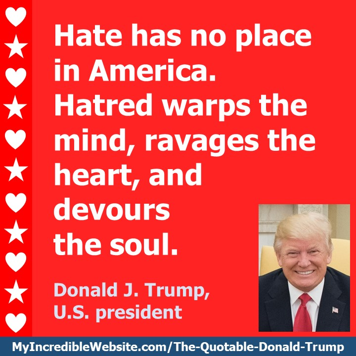 Donald Trump - On Hate: Hate has no place in America. Hatred warps the mind, ravages the heart, and devours the soul. — Donald J. Trump, U.S. president