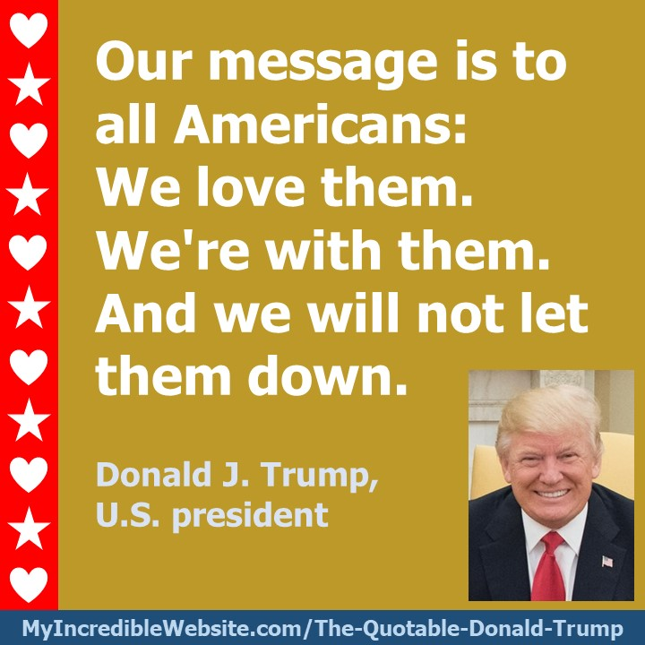 Our message is to all Americans: We love them. We're with them. And we will not let them down. — Donald J. Trump, U.S. president