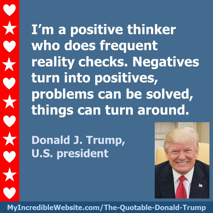 I'm a positive thinker who does frequent reality checks. Negatives turn into positives, problems can be solved, things can turn around. — Donald J. Trump, U.S. president
