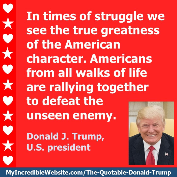 Trump on Times of Struggle: In times of struggle we see the true greatness of the American character. Americans from all walks of life are rallying together to defeat the unseen enemy. — Donald J. Trump, U.S. president