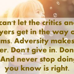 You can't let the critics and the naysayers get in the way of your dreams. Adversity makes you stronger. Don't give in. Don't back down. And never stop doing what you know is right. - Donald Trump