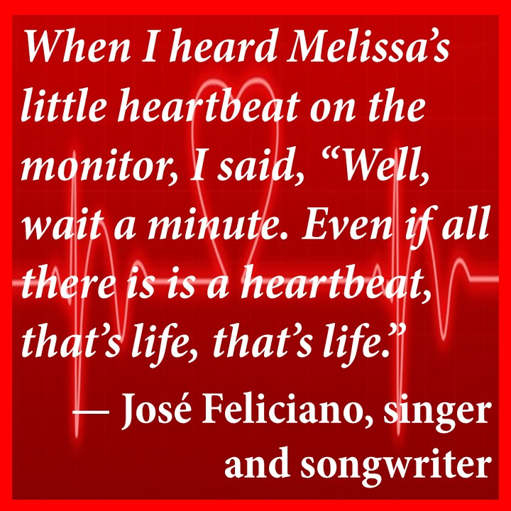 When I heard Melissa's little heartbeat on the monitor, I said, Well, wait a minute. Even if all there is is a heartbeat, that's life, that's life. — José Feliciano