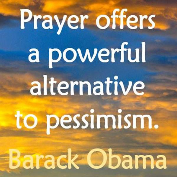 Prayer offers a powerful alternative to pessimism. — Barack Obama