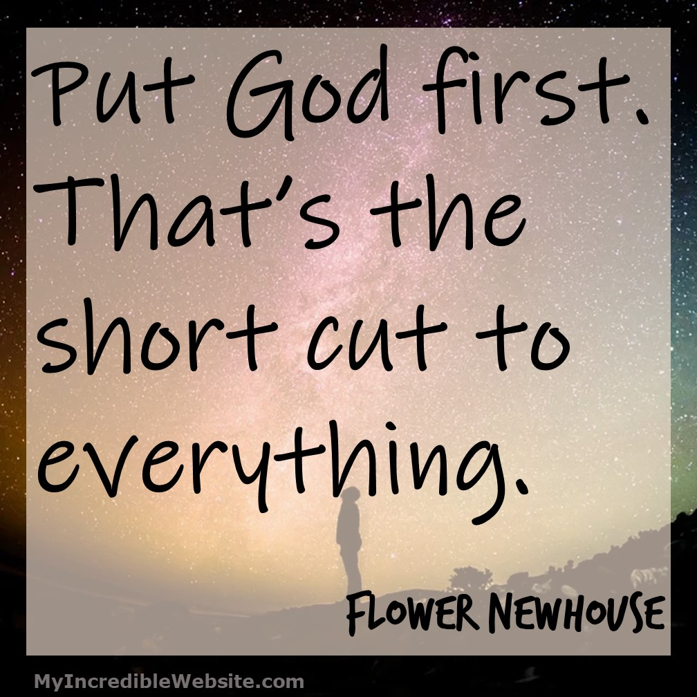 Flower Newhouse on God: Put God first. That's the short cut to everything. — Flower Newhouse