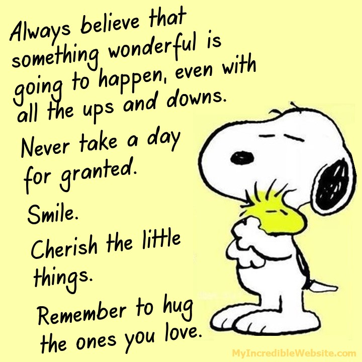 Snoopy Hugs Woodstock: Always believe that something wonderful is going to happen, even with all the ups and downs. Never take a day for granted. Smile. Cherish the little things. Remember to hug the ones you love.