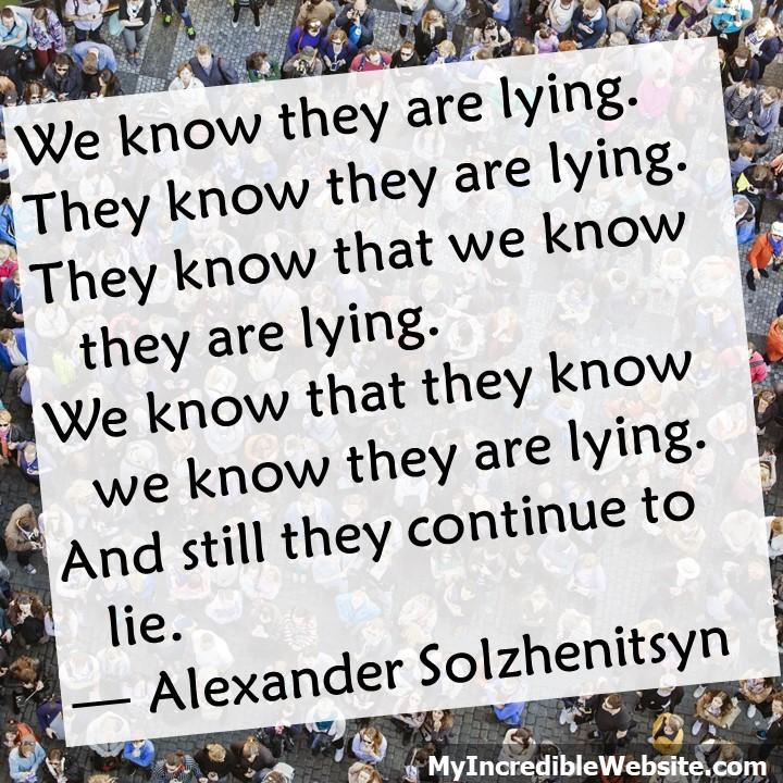 We know they are lying. They know they are lying. They know that we know they are lying. We know that they know we know they are lying. And still they continue to lie. — Alexander Solzhenitsyn