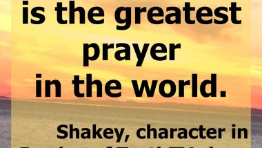 I don't know is the greatest prayer in the world. — Shakey, character in Burden of Truth TV show