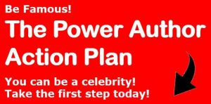 Be Famous. The Power Author Action Plan. You can be a celebrity. Take the first step today!